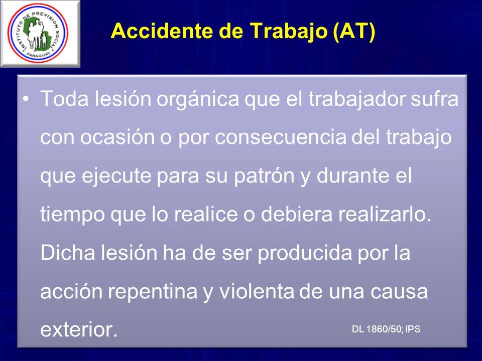 Accidente de Trabajo (AT) Toda lesión orgánica que el trabajador sufra con ocasión o por consecuencia del trabajo que ejecute para su patrón y durante el tiempo que lo realice o debiera realizarlo.