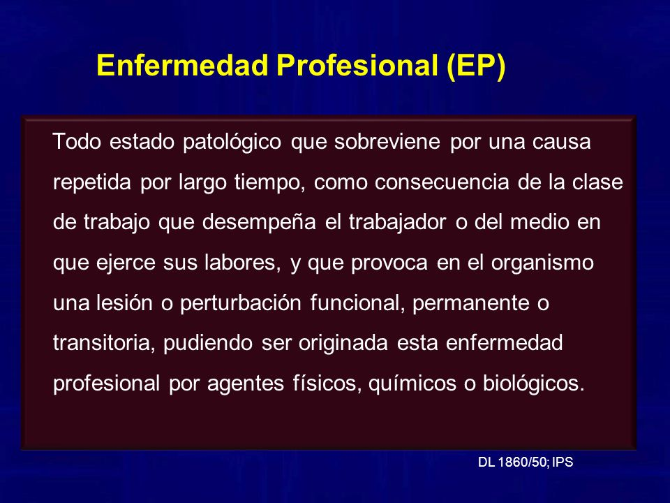 Todo estado patológico que sobreviene por una causa repetida por largo tiempo, como consecuencia de la clase de trabajo que desempeña el trabajador o