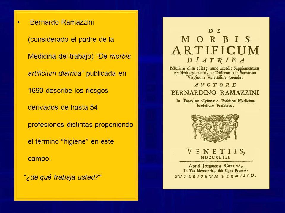 Bernardo Ramazzini (considerado el padre de la Medicina del trabajo) De morbis artificium diatriba publicada en 1690 describe los riesgos derivados de