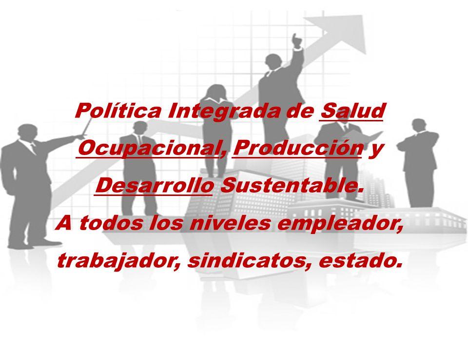 Política Integrada de Salud Ocupacional, Producción y Desarrollo Sustentable. A todos los niveles empleador, trabajador, sindicatos, estado.
