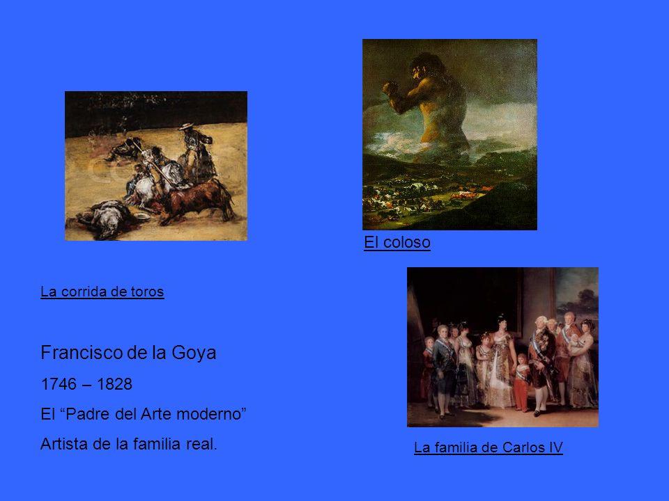 La corrida de toros Francisco de la Goya 1746 – 1828 El Padre del Arte moderno Artista de la familia real. La familia de Carlos IV El coloso