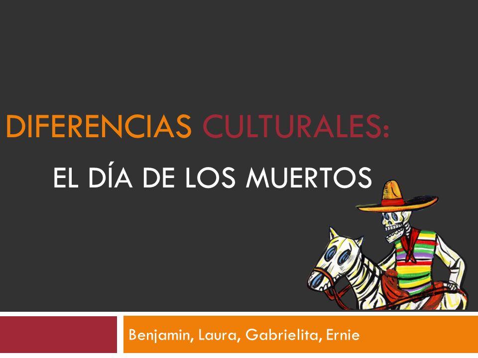 DIFERENCIAS CULTURALES: EL DÍA DE LOS MUERTOS Benjamin, Laura, Gabrielita, Ernie