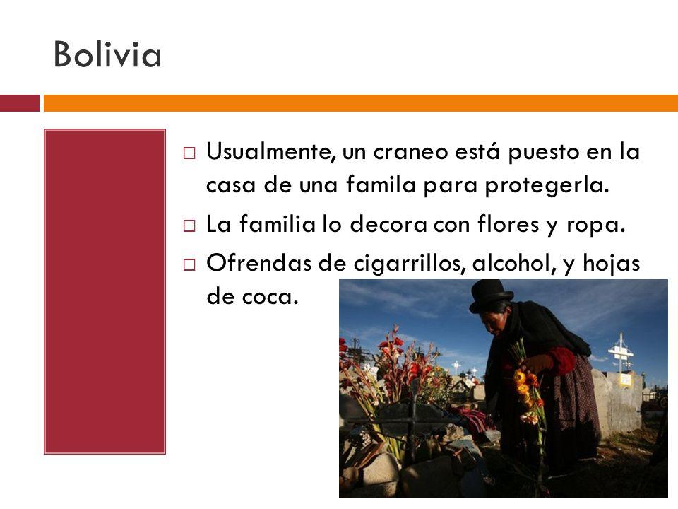 Bolivia Usualmente, un craneo está puesto en la casa de una famila para protegerla. La familia lo decora con flores y ropa. Ofrendas de cigarrillos, a