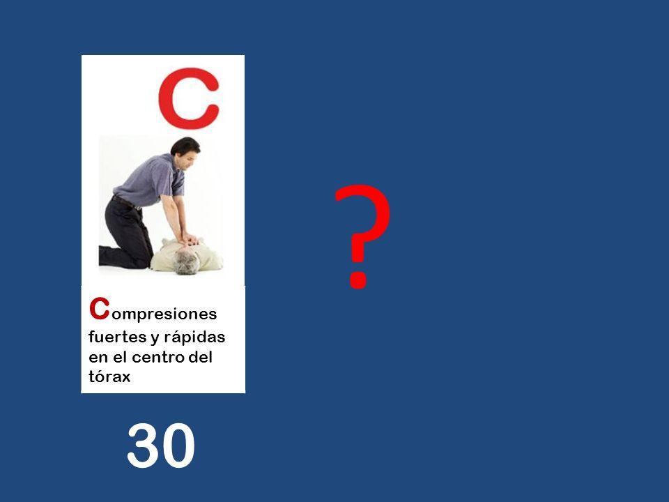 C ompresiones fuertes y rápidas en el centro del tórax ? 30