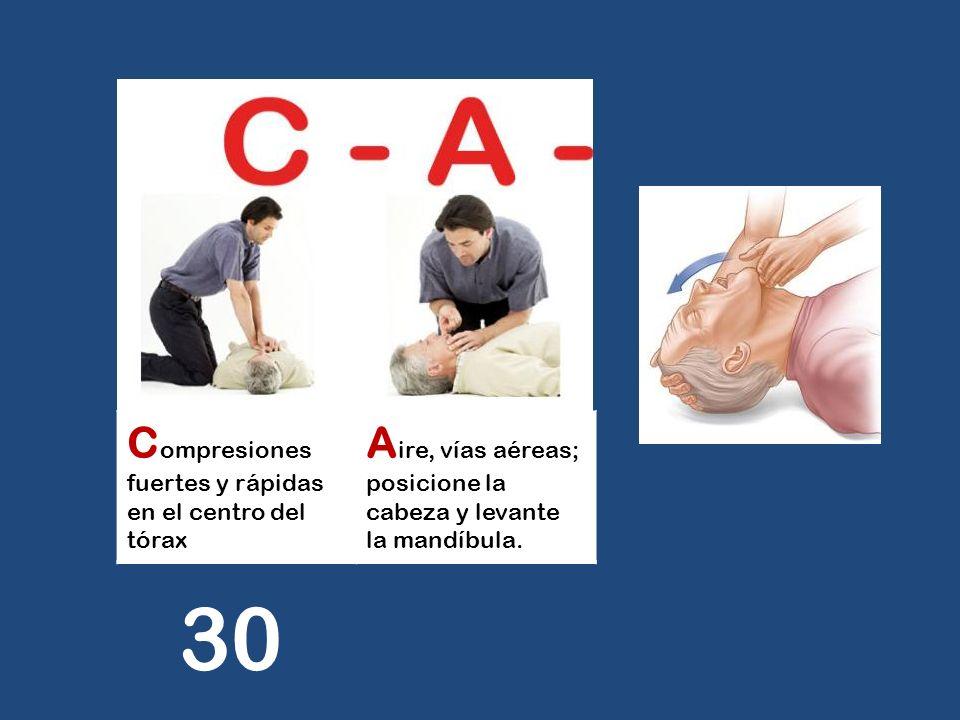 C ompresiones fuertes y rápidas en el centro del tórax A ire, vías aéreas; posicione la cabeza y levante la mandíbula. 30