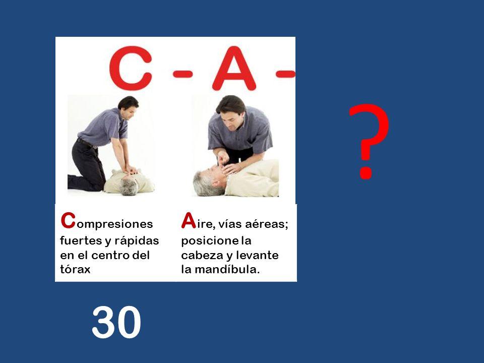 C ompresiones fuertes y rápidas en el centro del tórax A ire, vías aéreas; posicione la cabeza y levante la mandíbula. ? 30