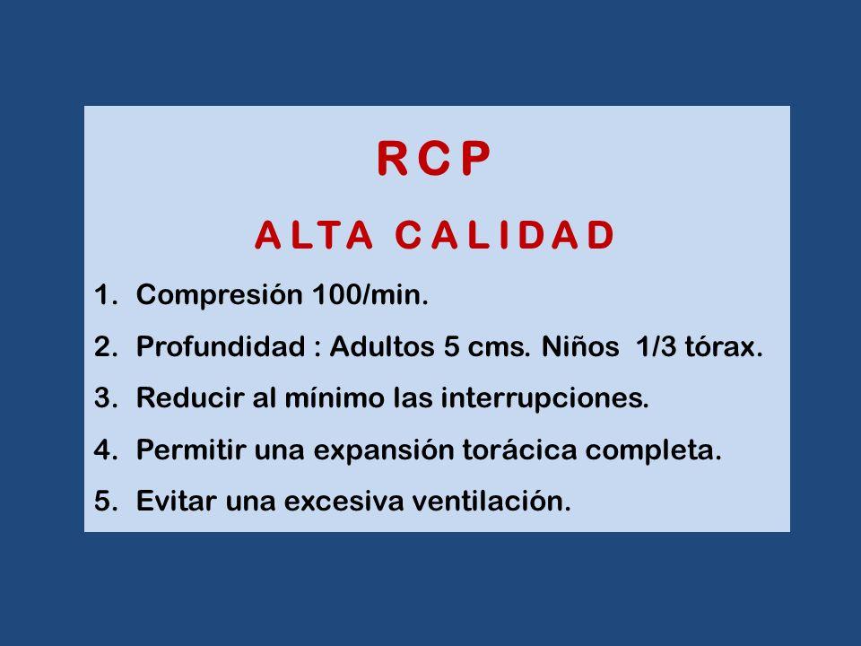 RCP ALTA CALIDAD 1.Compresión 100/min. 2.Profundidad : Adultos 5 cms. Niños 1/3 tórax. 3.Reducir al mínimo las interrupciones. 4.Permitir una expansió