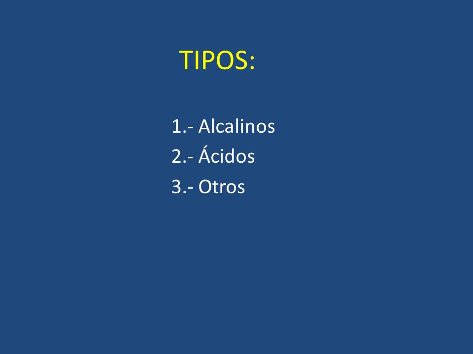 TIPOS: 1.- Alcalinos 2.- Ácidos 3.- Otros