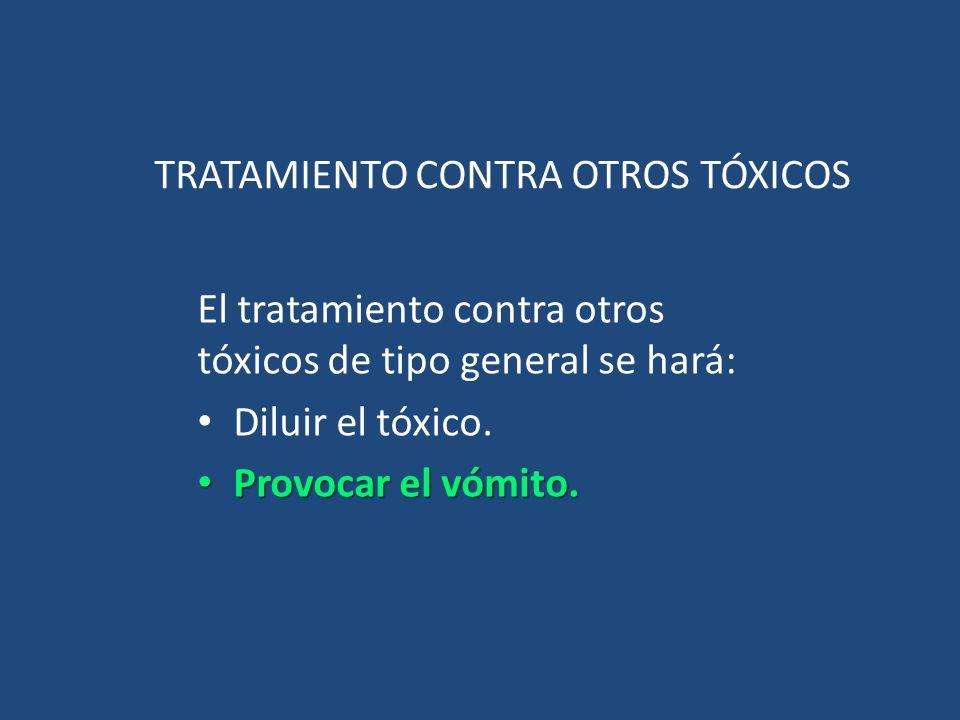 TRATAMIENTO CONTRA OTROS TÓXICOS El tratamiento contra otros tóxicos de tipo general se hará: Diluir el tóxico. Provocar el vómito. Provocar el vómito