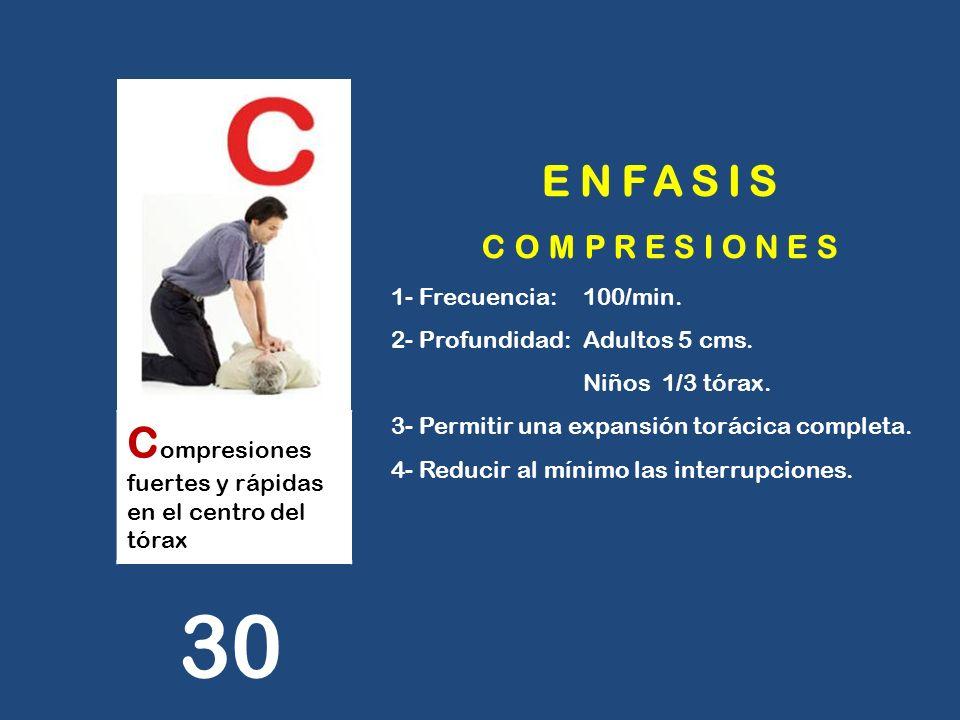 C ompresiones fuertes y rápidas en el centro del tórax 30 ENFASIS COMPRESIONES 1- Frecuencia: 100/min. 2- Profundidad: Adultos 5 cms. Niños 1/3 tórax.