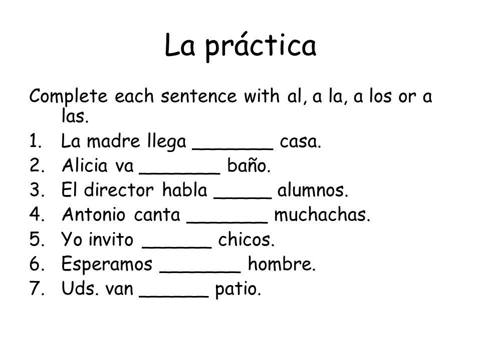 La práctica Complete each sentence with al, a la, a los or a las. 1.La madre llega _______ casa. 2.Alicia va _______ baño. 3.El director habla _____ a