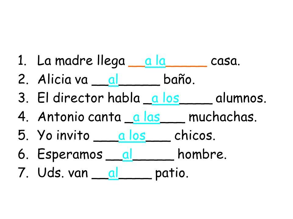 1.La madre llega __a la_____ casa. 2.Alicia va __al_____ baño. 3.El director habla _a los____ alumnos. 4.Antonio canta _a las___ muchachas. 5.Yo invit
