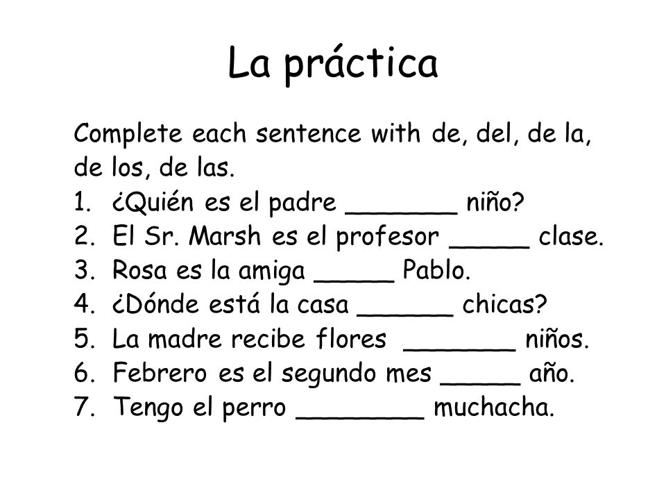 La práctica Complete each sentence with de, del, de la, de los, de las. 1.¿Quién es el padre _______ niño? 2.El Sr. Marsh es el profesor _____ clase.