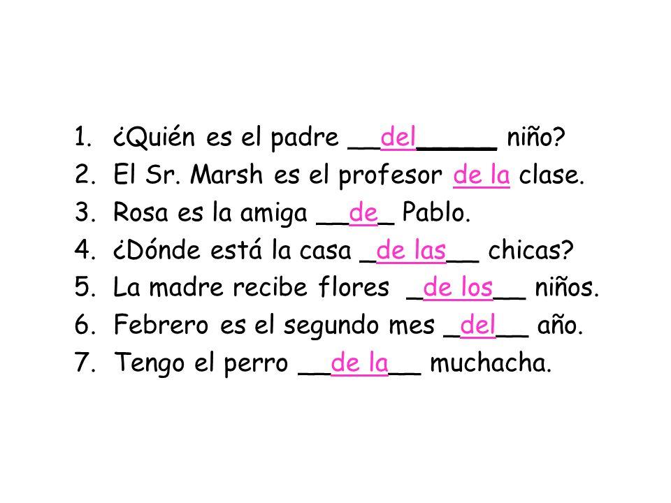 1.¿Quién es el padre __del_____ niño? 2.El Sr. Marsh es el profesor de la clase. 3.Rosa es la amiga __de_ Pablo. 4.¿Dónde está la casa _de las__ chica
