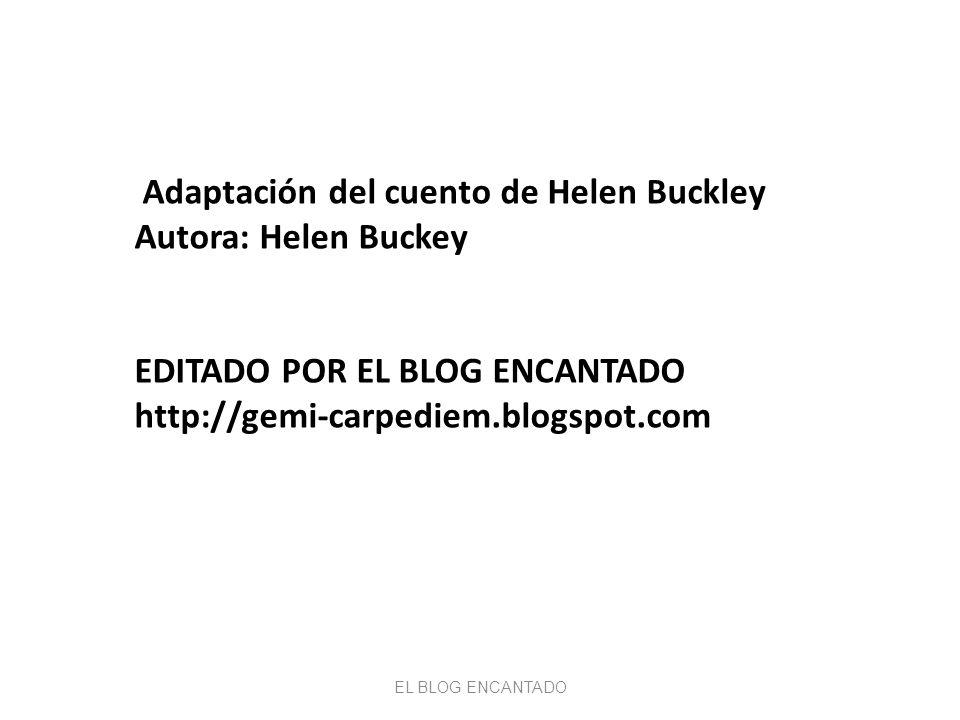 Adaptación del cuento de Helen Buckley Autora: Helen Buckey EDITADO POR EL BLOG ENCANTADO http://gemi-carpediem.blogspot.com EL BLOG ENCANTADO