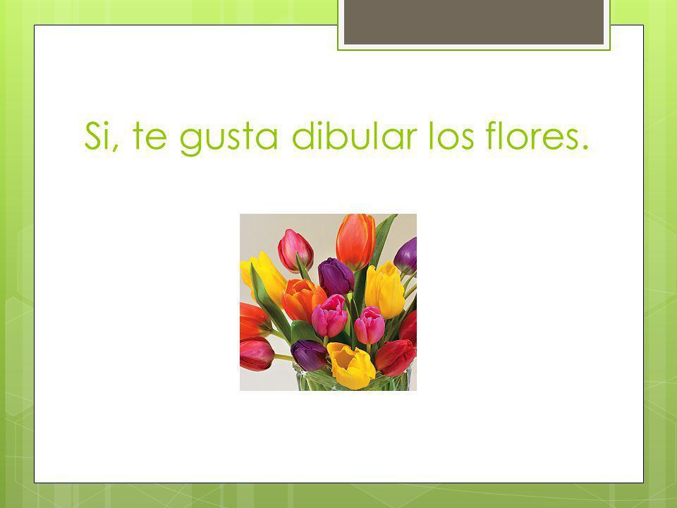 Si, te gusta dibular los flores.