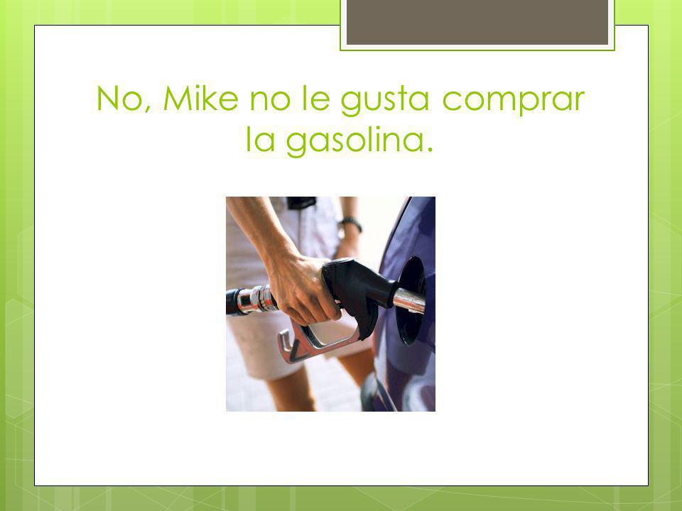 No, Mike no le gusta comprar la gasolina.