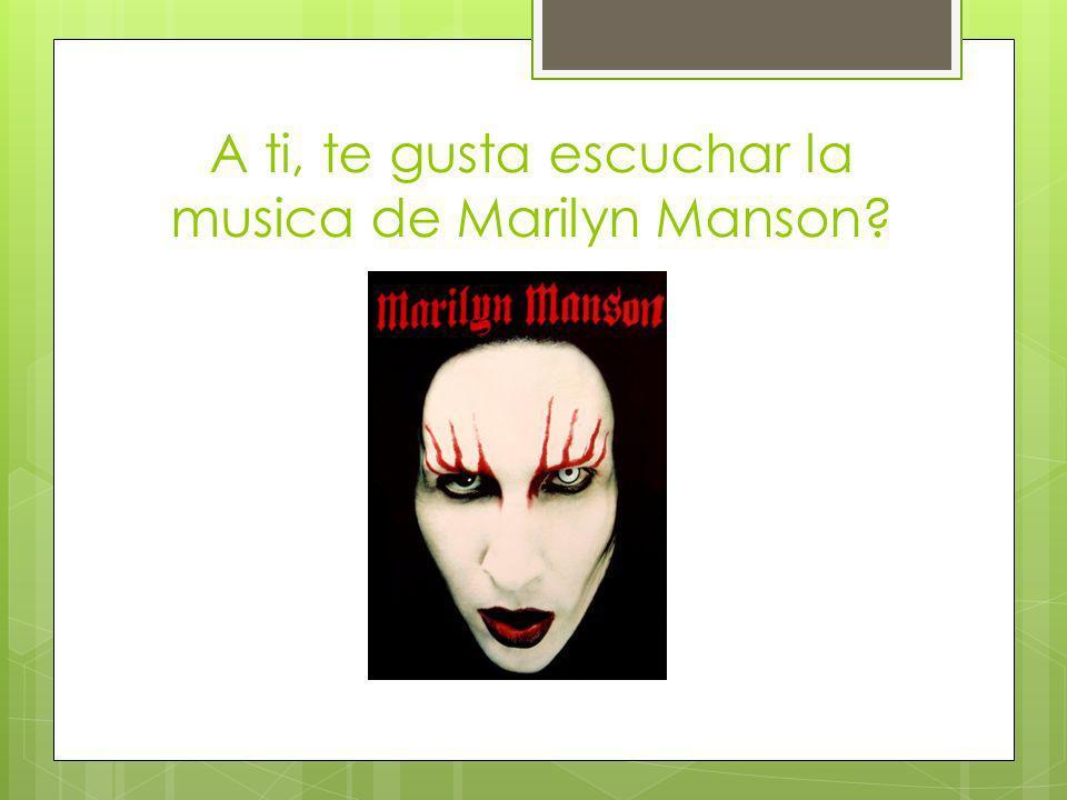 A ti, te gusta escuchar la musica de Marilyn Manson?