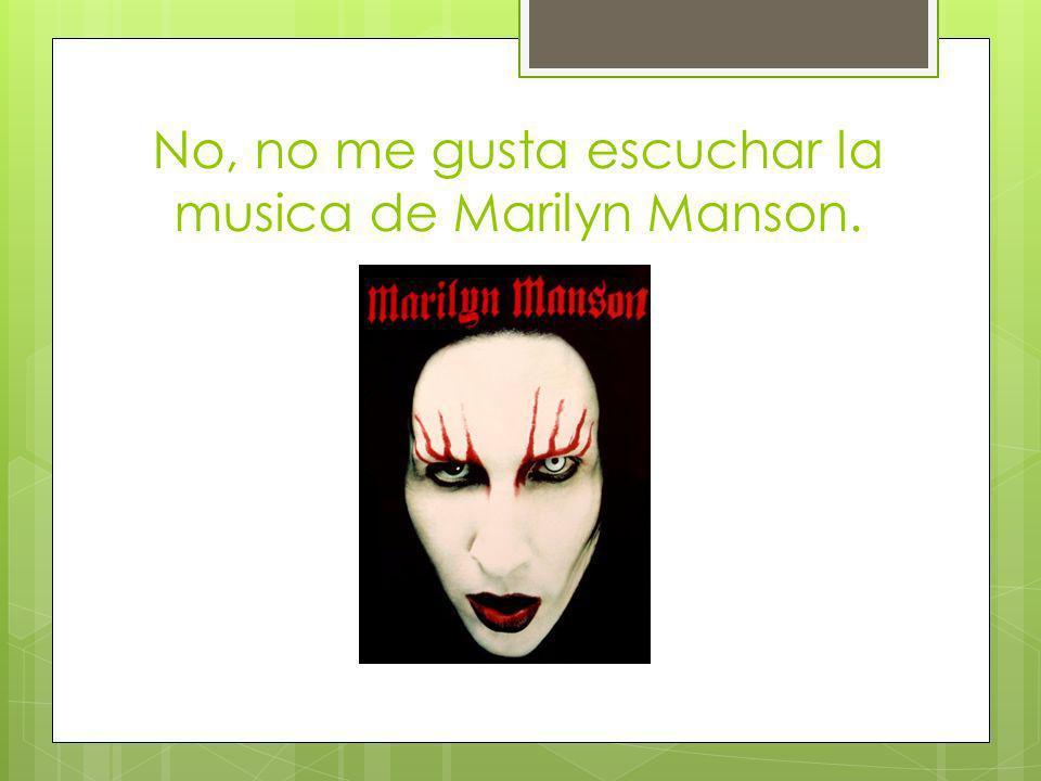 No, no me gusta escuchar la musica de Marilyn Manson.