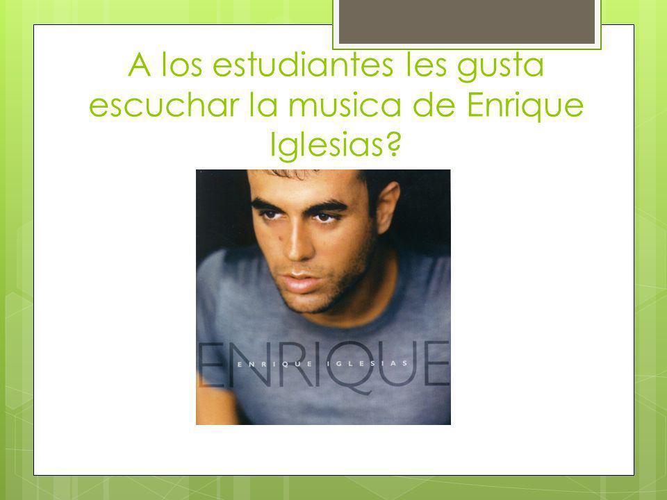 A los estudiantes les gusta escuchar la musica de Enrique Iglesias?