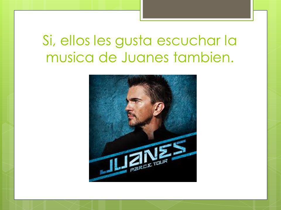 Si, ellos les gusta escuchar la musica de Juanes tambien.