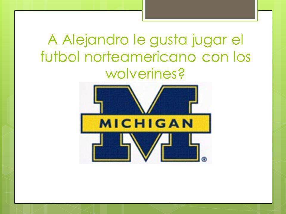 A Alejandro le gusta jugar el futbol norteamericano con los wolverines?