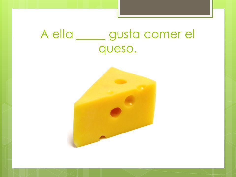 A ella _____ gusta comer el queso.