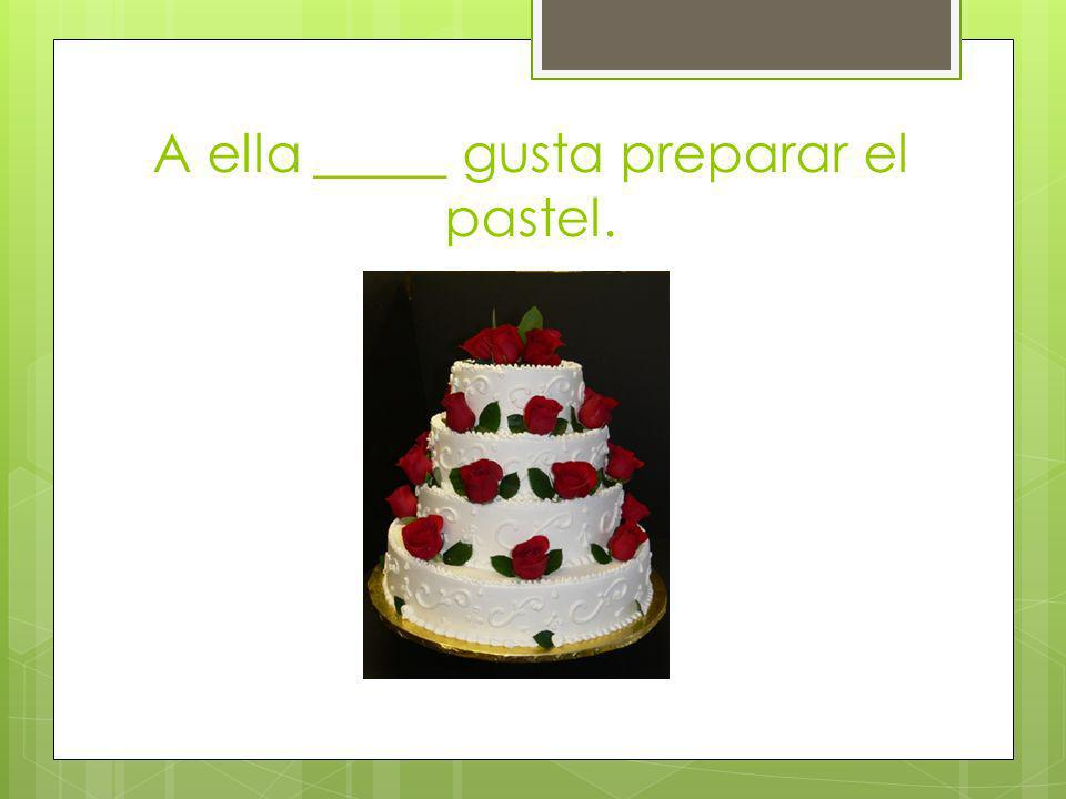 A ella _____ gusta preparar el pastel.