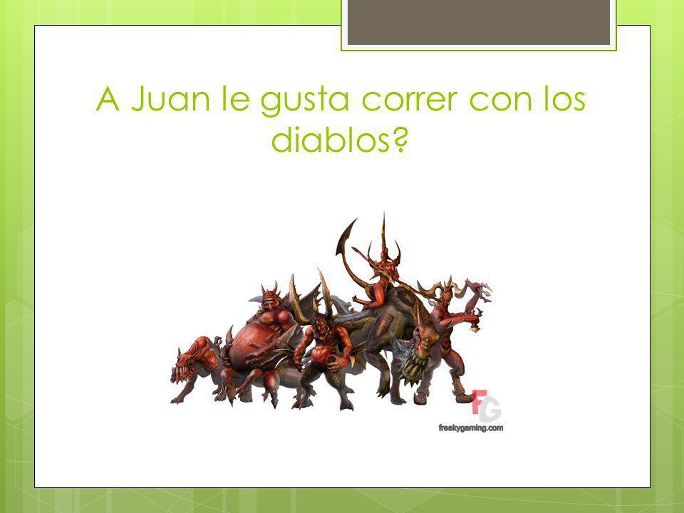 A Juan le gusta correr con los diablos?