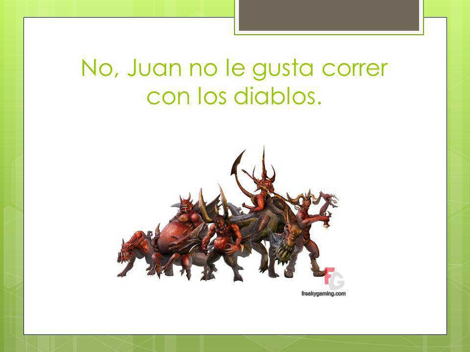 No, Juan no le gusta correr con los diablos.