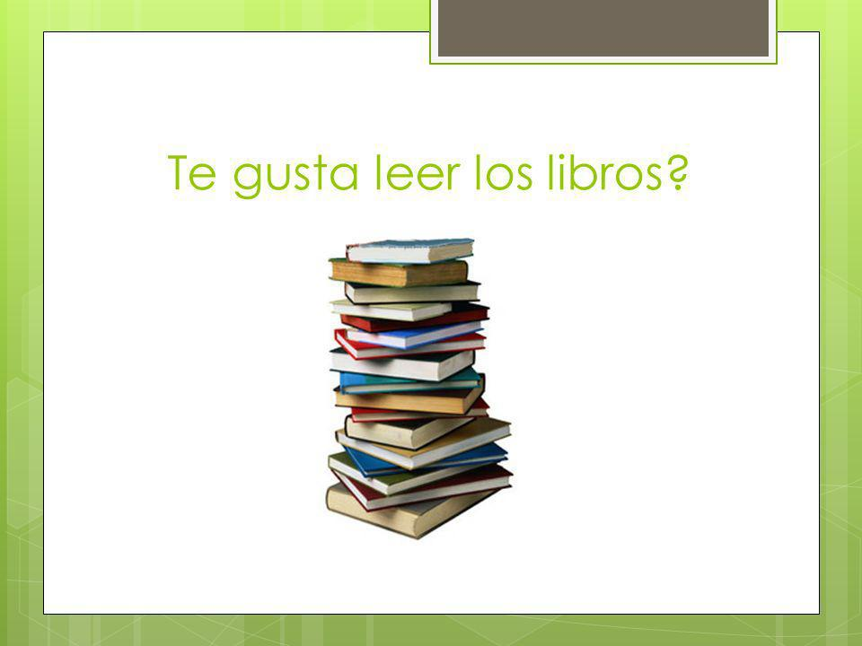 Te gusta leer los libros?