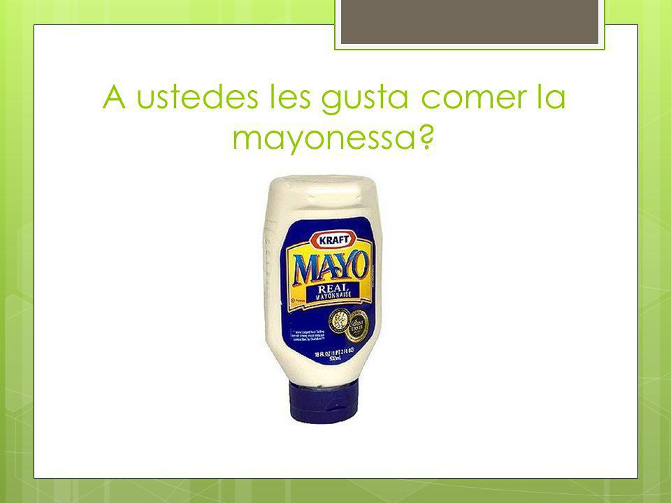 No, no nos gusta comer la mayonessa.