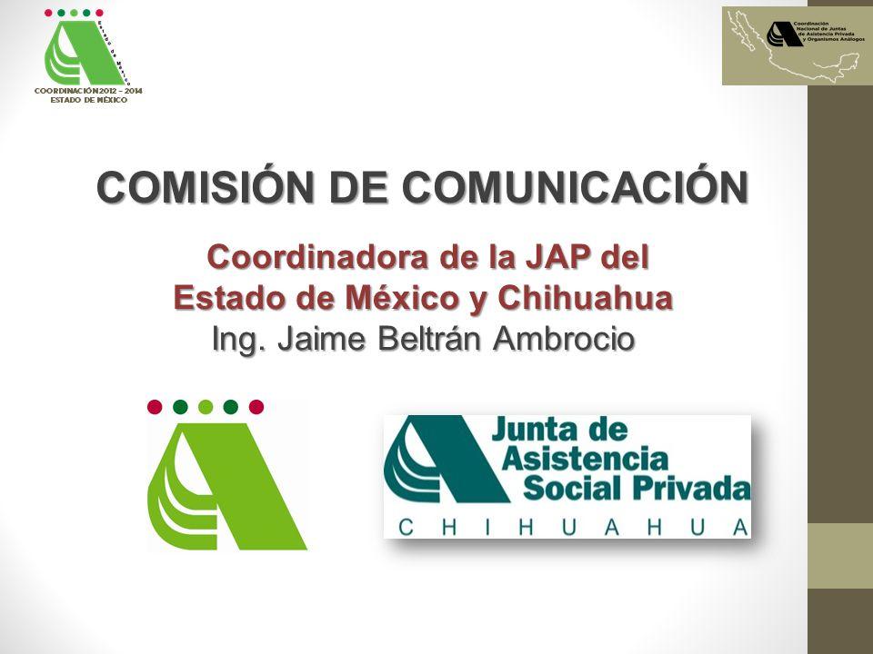 COMISIÓN DE COMUNICACIÓN Coordinadora de la JAP del Coordinadora de la JAP del Estado de México y Chihuahua Ing. Jaime Beltrán Ambrocio