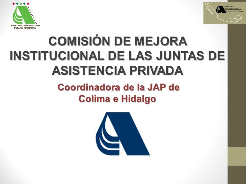 COMISIÓN DE MEJORA INSTITUCIONAL DE LAS JUNTAS DE ASISTENCIA PRIVADA Coordinadora de la JAP de Coordinadora de la JAP de Colima e Hidalgo