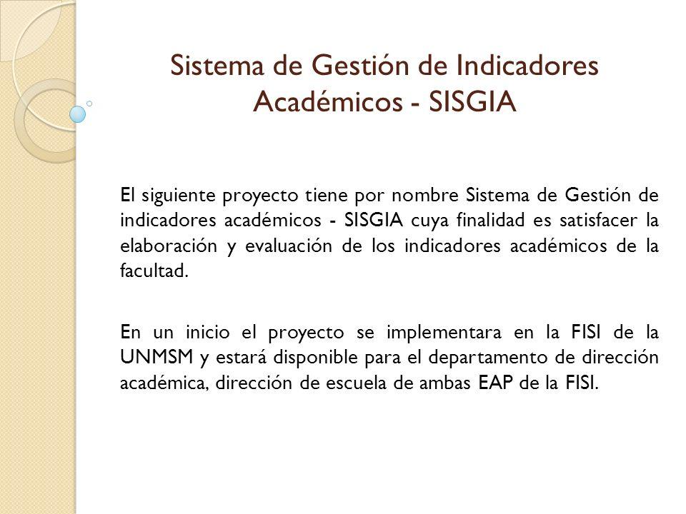 El siguiente proyecto tiene por nombre Sistema de Gestión de indicadores académicos - SISGIA cuya finalidad es satisfacer la elaboración y evaluación