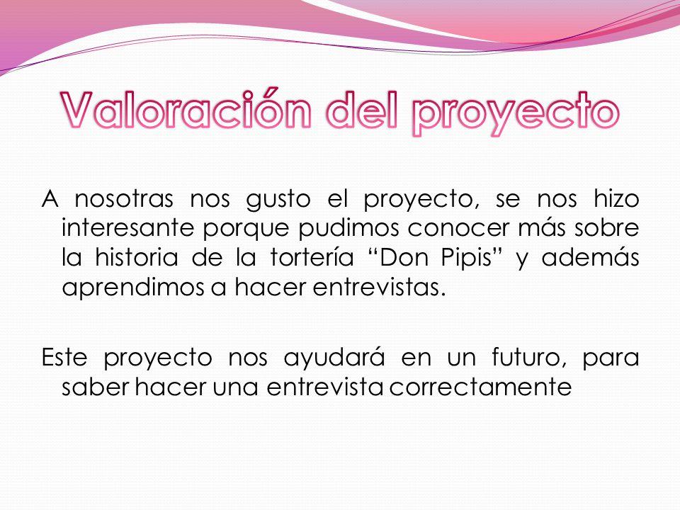 A nosotras nos gusto el proyecto, se nos hizo interesante porque pudimos conocer más sobre la historia de la tortería Don Pipis y además aprendimos a
