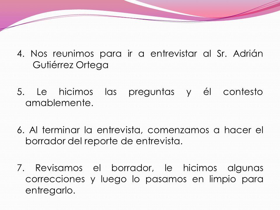 4. Nos reunimos para ir a entrevistar al Sr. Adrián Gutiérrez Ortega 5. Le hicimos las preguntas y él contesto amablemente. 6. Al terminar la entrevis