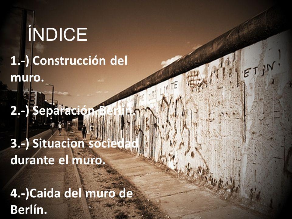 ÍNDICE 1.-) Construcción del muro. 2.-) Separación Berlín. 3.-) Situacion sociedad durante el muro. 4.-)Caida del muro de Berlín.