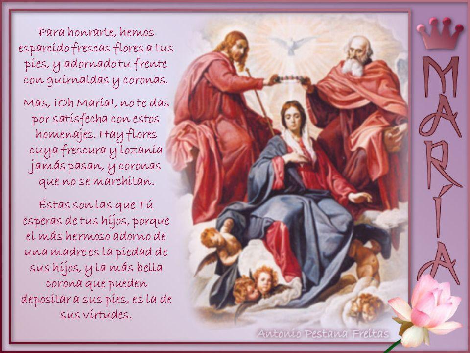 Oh María!, durante el bello mes a Ti consagrado, todo resuena con tu nombre y alabanza. Tu santuario resplandece con nuevo brillo, y nuestras manos te
