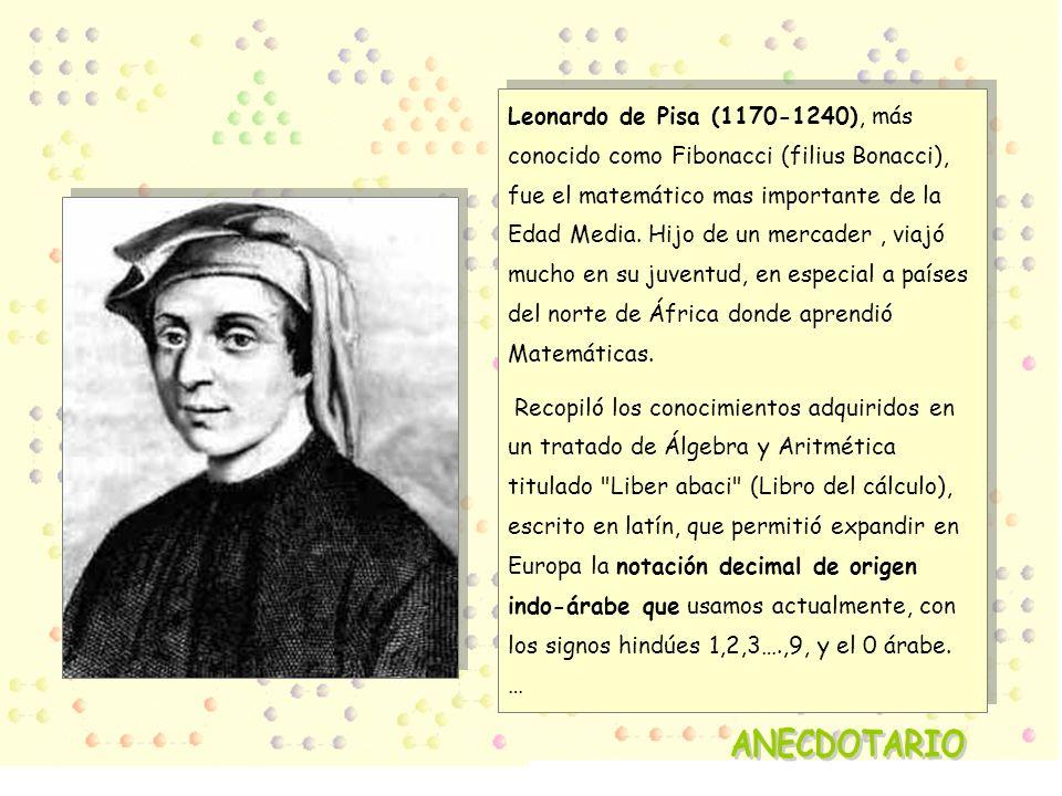 Leonardo de Pisa (1170-1240), más conocido como Fibonacci (filius Bonacci), fue el matemático mas importante de la Edad Media. Hijo de un mercader, vi