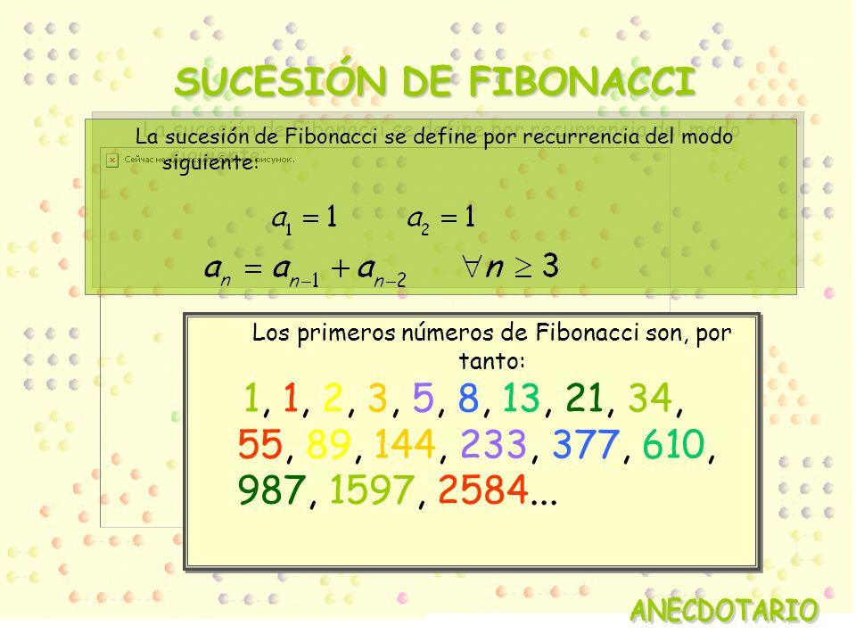 Los primeros números de Fibonacci son, por tanto: 1, 1, 2, 3, 5, 8, 13, 21, 34, 55, 89, 144, 233, 377, 610, 987, 1597, 2584...
