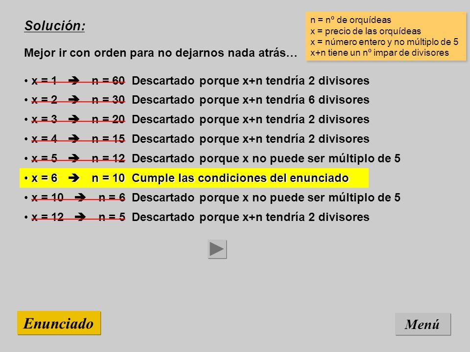 Solución: Mejor ir con orden para no dejarnos nada atrás… Menú Enunciado x = 12 n = 5 Descartado porque x+n tendría 2 divisores n = nº de orquídeas x = precio de las orquídeas x = número entero y no múltiplo de 5 x+n tiene un nº impar de divisores n = nº de orquídeas x = precio de las orquídeas x = número entero y no múltiplo de 5 x+n tiene un nº impar de divisores x = 10 n = 6 Descartado porque x no puede ser múltiplo de 5 x = 6 n = 10 Cumple las condiciones del enunciado x = 6 n = 10 Cumple las condiciones del enunciado x = 5 n = 12 Descartado porque x no puede ser múltiplo de 5 x = 4 n = 15 Descartado porque x+n tendría 2 divisores x = 3 n = 20 Descartado porque x+n tendría 2 divisores x = 2 n = 30 Descartado porque x+n tendría 6 divisores x = 1 n = 60 Descartado porque x+n tendría 2 divisores
