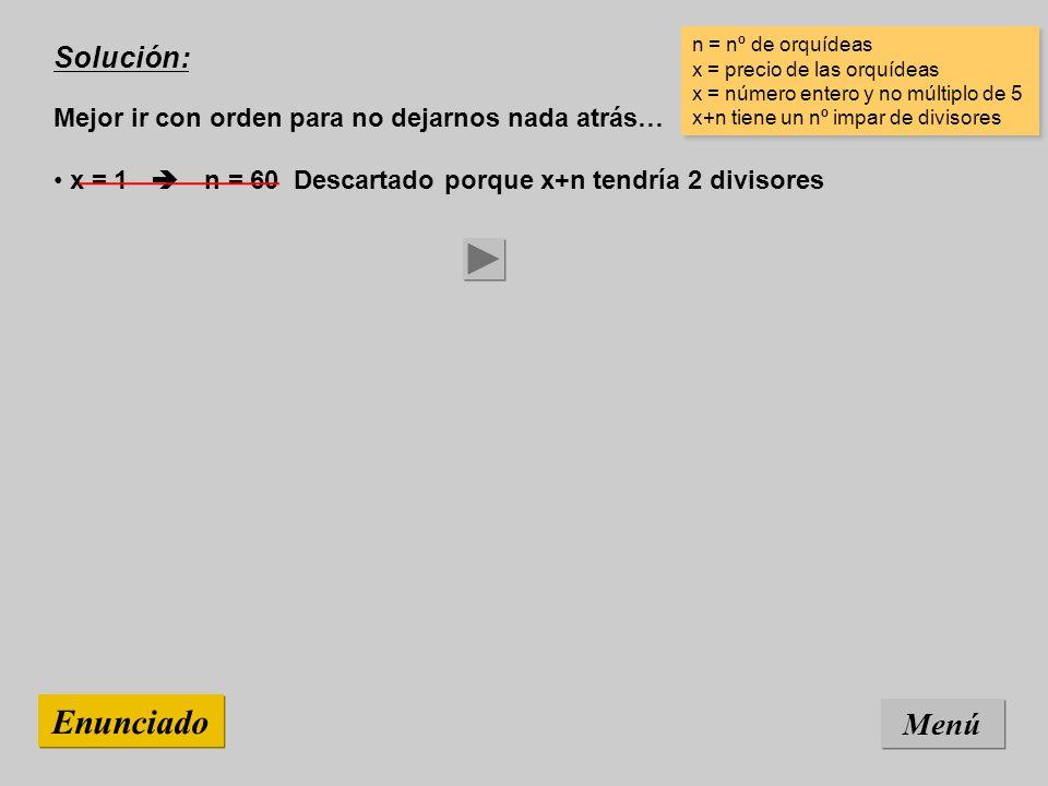 Solución: Mejor ir con orden para no dejarnos nada atrás… Menú Enunciado x = 1 n = 60 Descartado porque x+n tendría 2 divisores n = nº de orquídeas x