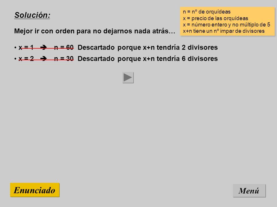 Solución: Mejor ir con orden para no dejarnos nada atrás… Menú Enunciado x = 3 n = 20 Descartado porque x+n tendría 2 divisores x = 2 n = 30 Descartado porque x+n tendría 6 divisores x = 1 n = 60 Descartado porque x+n tendría 2 divisores n = nº de orquídeas x = precio de las orquídeas x = número entero y no múltiplo de 5 x+n tiene un nº impar de divisores n = nº de orquídeas x = precio de las orquídeas x = número entero y no múltiplo de 5 x+n tiene un nº impar de divisores