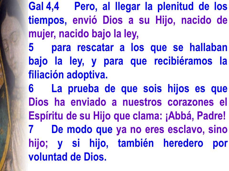 Gal 4,4Pero, al llegar la plenitud de los tiempos, envió Dios a su Hijo, nacido de mujer, nacido bajo la ley, 5para rescatar a los que se hallaban bajo la ley, y para que recibiéramos la filiación adoptiva.