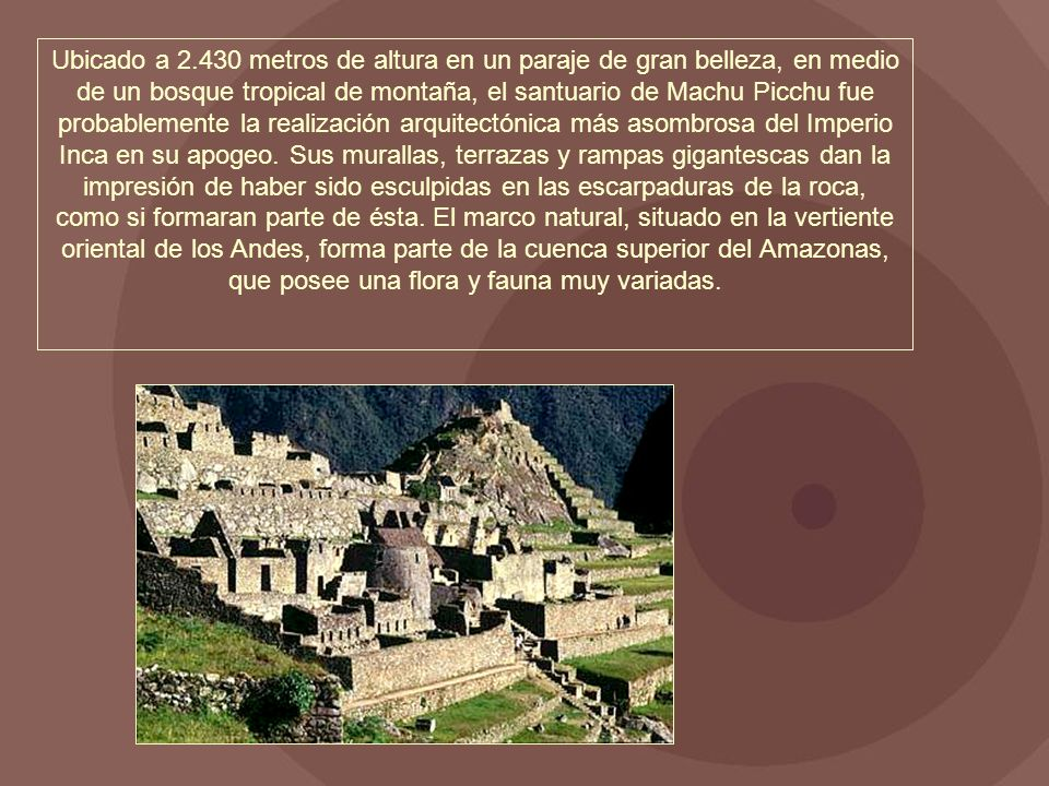 Ubicado a 2.430 metros de altura en un paraje de gran belleza, en medio de un bosque tropical de montaña, el santuario de Machu Picchu fue probablemen
