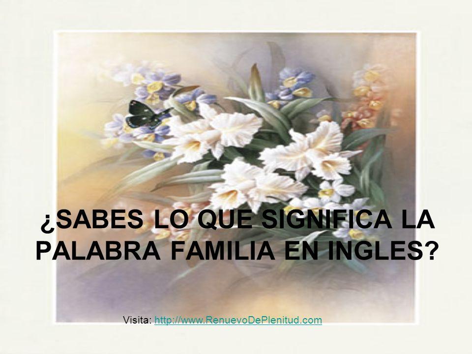 ¿SABES LO QUE SIGNIFICA LA PALABRA FAMILIA EN INGLES? Visita: http://www.RenuevoDePlenitud.comhttp://www.RenuevoDePlenitud.com