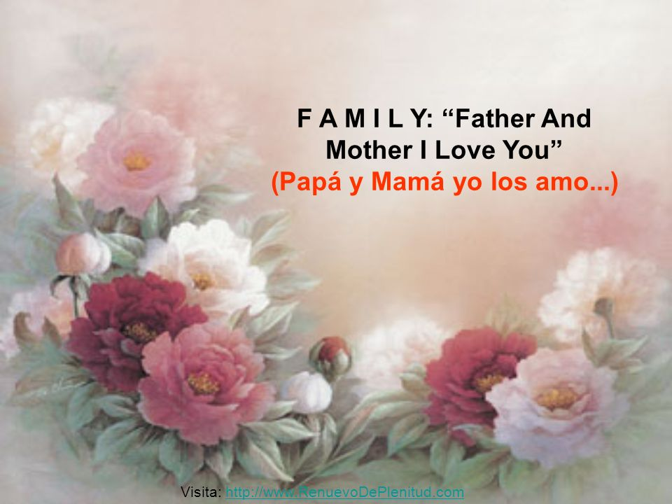 F A M I L Y: Father And Mother I Love You (Papá y Mamá yo los amo...) Visita: http://www.RenuevoDePlenitud.comhttp://www.RenuevoDePlenitud.com
