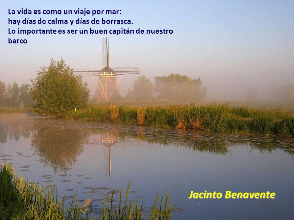 Jacinto Benavente La vida es como un viaje por mar: hay días de calma y días de borrasca.