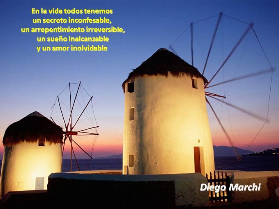 Diego Marchi En la vida todos tenemos un secreto inconfesable, un arrepentimiento irreversible, un arrepentimiento irreversible, un sueño inalcanzable un sueño inalcanzable y un amor inolvidable
